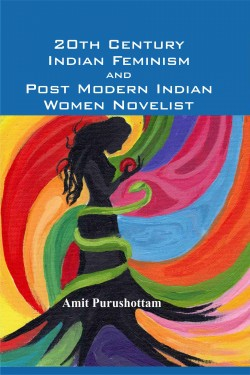20th Century Indian Feminism & Post Modern Indian Women Novelist